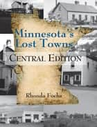 Minnesota's Lost Towns Central Edition ebook by Rhonda Fochs