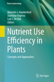 Nutrient Use Efficiency in Plants - Concepts and Approaches ebook by Malcolm J. Hawkesford,Stanislav Kopriva,Luit J. De Kok
