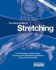The Stark Reality of Stretching: For All Activities and Every Sport Focusing on the Weight Bearing Muscles of the Lower Extremities ebook by Stark, Steven D.
