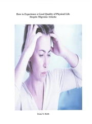 How to Experience a Good Quality of Physical Life Despite the Unpredictability of Migraine Attacks ebook by Irene S. Roth