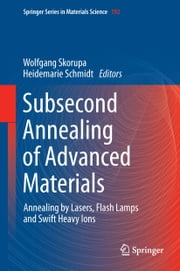 Subsecond Annealing of Advanced Materials - Annealing by Lasers, Flash Lamps and Swift Heavy Ions ebook by Wolfgang Skorupa,Heidemarie Schmidt