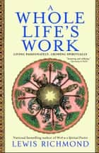 A Whole Life's Work - Living Passionately, Growing Spiritually ebook by Lewis Richmond