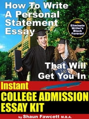 Instant College Admission Essay Kit - How To Write A Personal Statement Essay That Will Get You In ebook by Fawcett, Shaun