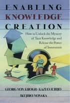 Enabling Knowledge Creation ebook by Georg von Krogh,Kazuo Ichijo,Ikujiro Nonaka