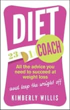 Diet Coach - All the advice you need to succeed at weight loss (and keep the weight off) ebook by Kimberly Willis