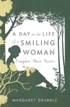 A Day in the Life of a Smiling Woman - Complete Short Stories ebook by Margaret Drabble