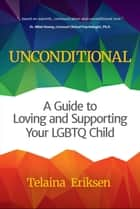 Unconditional - A Guide to Loving and Supporting Your LGBTQ Child ebook by Telaina Eriksen