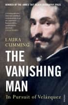 The Vanishing Man - In Pursuit of Velazquez ebook by Laura Cumming