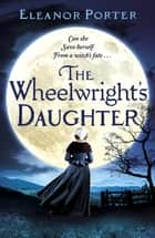 The Wheelwright's Daughter - A historical tale of witchcraft, love and superstition for 2021 ebook by