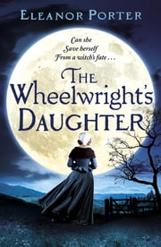 The Wheelwright's Daughter - A historical tale of witchcraft, love and superstition eBook by Eleanor Porter
