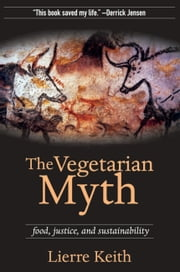 The Vegetarian Myth - FOOD, JUSTICE AND SUSTAINABILITY ebook by Lierre Keith