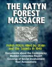 The Katyn Forest Massacre: Polish POWs Killed by Stalin and the Soviets in 1940 - Documents about the Controversy, Madden Committee Report, Coverup of Soviet Involvement, Nazi Accusations ebook by Progressive Management