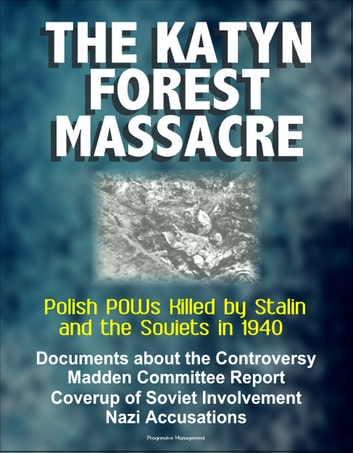 The Katyn Forest Massacre: Polish POWs Killed by Stalin and the Soviets in 1940 - Documents about the Controversy, Madden Committee Report, Coverup of Soviet Involvement, Nazi Accusations ekitaplar by Progressive Management