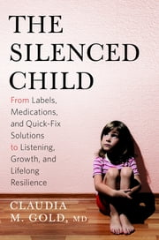 The Silenced Child - From Labels, Medications, and Quick-Fix Solutions to Listening, Growth, and Lifelong Resilience ebook by Claudia M. Gold, MD
