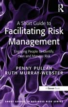 A Short Guide to Facilitating Risk Management - Engaging People to Identify, Own and Manage Risk ebook by Penny Pullan, Ruth Murray-Webster
