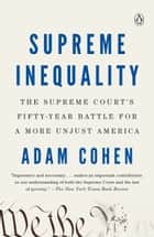 Supreme Inequality - The Supreme Court's Fifty-Year Battle for a More Unjust America ebook by Adam Cohen