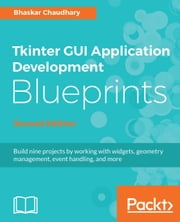 Tkinter GUI Application Development Blueprints, Second Edition - Build nine projects by working with widgets, geometry management, event handling, and more, 2nd Edition ebook by Bhaskar Chaudhary