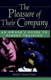 The Pleasure of Their Company - An Owner's Guide to Parrot Training ebook by Bonnie Munro Doane
