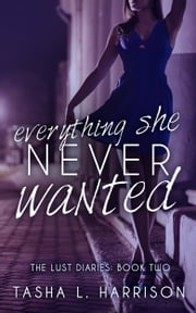 Everything She Never Wanted - The Lust Diaries: Book Two ebook by Tasha L. Harrison
