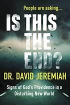 Is This the End? (with Bonus Content) - Signs of God's Providence in a Disturbing New World ebook by Dr. David Jeremiah