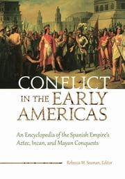 Conflict in the Early Americas - An Encyclopedia of the Spanish Empire's Aztec, Incan, and Mayan Conquests ebook by Rebecca M. Seaman