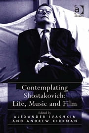 Contemplating Shostakovich: Life, Music and Film ebook by Professor Andrew Kirkman,Mr Alexander Ivashkin