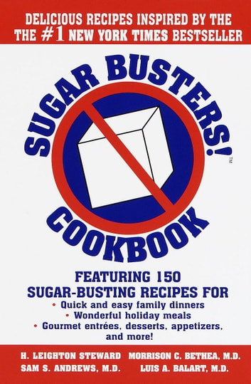 Sugar Busters! Cookbook - Featuring 150 Sugar-Busting Recipes for Quick and Easy Family Dinners, Wonderful Holiday Meals, Gourmet Entreés, Desserts, Appetizers, and More! ebook by H. Leighton Steward,Morrison Bethea, M.D.,Sam Andrews, M.D.,Luis Balart, M.D.