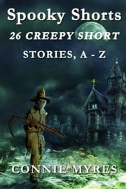 Spooky Shorts: Creepy Short Stories, A-Z ebook by Connie Myres