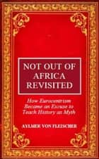 Not Out of Africa Revisited: How Eurocentrism Became an Excuse to Teach History as Myth ebook by Aylmer Von Fleischer