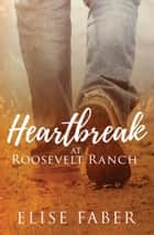 Heartbreak at Roosevelt Ranch ebook by Elise Faber