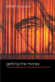 Getting the Money - A Step-By-Step Guide for Writing Business Plans for Film ebook by Jeremy Juuso