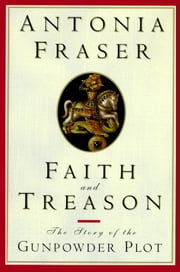 Faith and Treason - The Story of the Gunpowder Plot ebook by Antonia Fraser