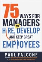 75 Ways for Managers to Hire, Develop, and Keep Great Employees eBook by Paul Falcone