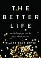 The Better Life - Small Things You Can Do Right Where You Are ebook by Claire Diaz-Ortiz