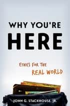 Why You're Here - Ethics for the Real World ebook by John G. Stackhouse, Jr.