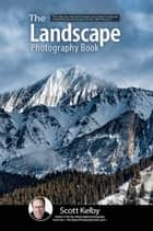 The Landscape Photography Book - The step-by-step techniques you need to capture breathtaking landscape photos like the pros ebook by Scott Kelby