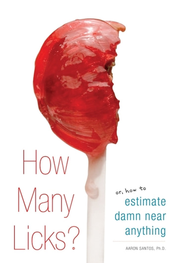 How Many Licks? - Or, How to Estimate Damn Near Anything ebook by Aaron Santos