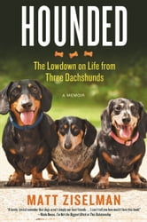 Hounded - The Lowdown on Life from Three Dachshunds ebook by Matt Ziselman