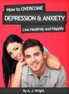 How to Overcome Depression & Anxiety - Live Healthily and Happily ebook by A. J. Wright