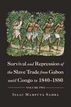 Survival and Repression of the Slave Trade from Gabon Until Congo in 1840–1880 - Volume Two ebook by Isaac Mampuya Samba