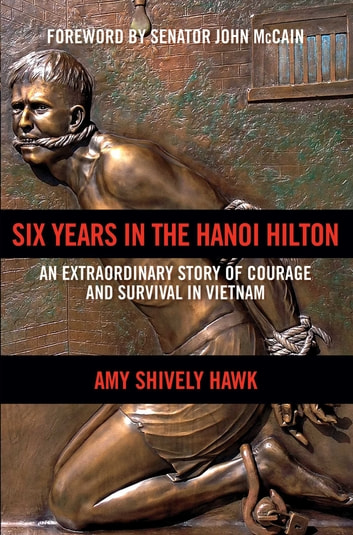 Six Years in the Hanoi Hilton - An Extraordinary Story of Courage and Survival in Vietnam ebook by Amy Shively Hawk