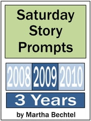 Saturday Story Prompts Collection: 2008 & 2009 & 2010 ebook by Martha Bechtel