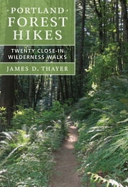 Portland Forest Hikes - Twenty Close-In Wilderness Walks ebook by James D. Thayer