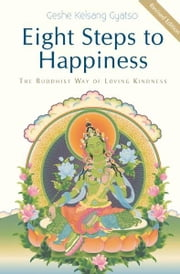 Eight Steps to Happiness: The Buddhist Way of Loving Kindness ebook by Geshe Kelsang Gyatso