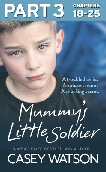Mummy's Little Soldier: Part 3 of 3: A troubled child. An absent mum. A shocking secret. ebook by Casey Watson