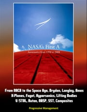 NASA's First A: Aeronautics from 1958 to 2008 - From NACA to the Space Age, Dryden, Langley, Ames, X-Planes, Faget, Hypersonics, Lifting Bodies, V/STOL, Rutan, NASP, SST, Composites ebook by Progressive Management