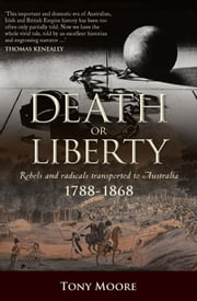 Death or Liberty - Rebels and radicals transported to Australia 1788 - 1868 ebook by Tony Moore