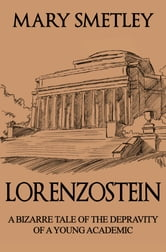 Lorenzostein: A Bizarre Tale of the Depravity of a Young Academic ebook by Mary Smetley