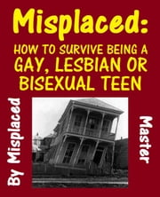 Misplaced: How To Survive Being A Gay, Lesbian or Bisexual Teen ebook by Misplaced master