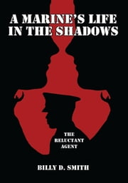 A Marine's Life in the Shadows - The Reluctant Agent ebook by Billy D. Smith